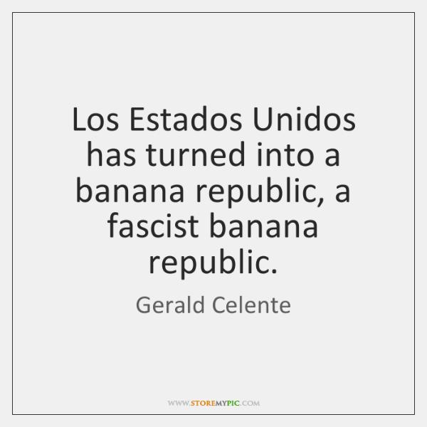 Los Estados Unidos has turned into a banana republic, a fascist banana ...