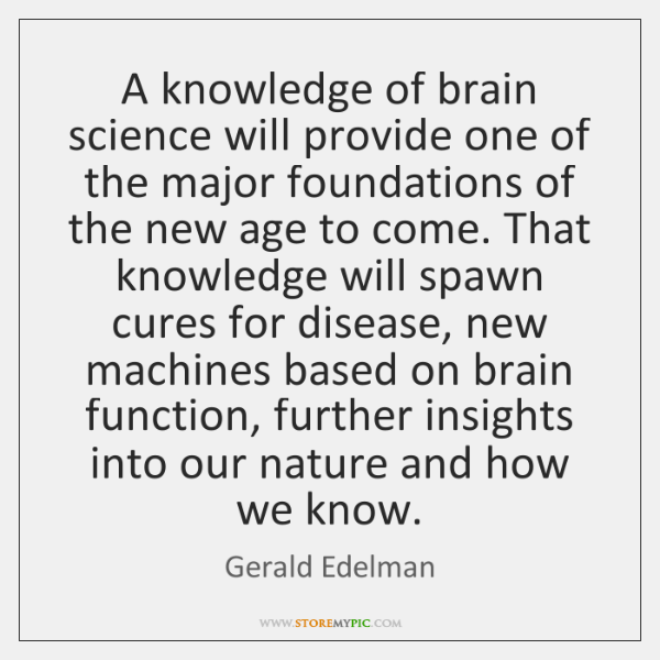 A knowledge of brain science will provide one of the major foundations ...