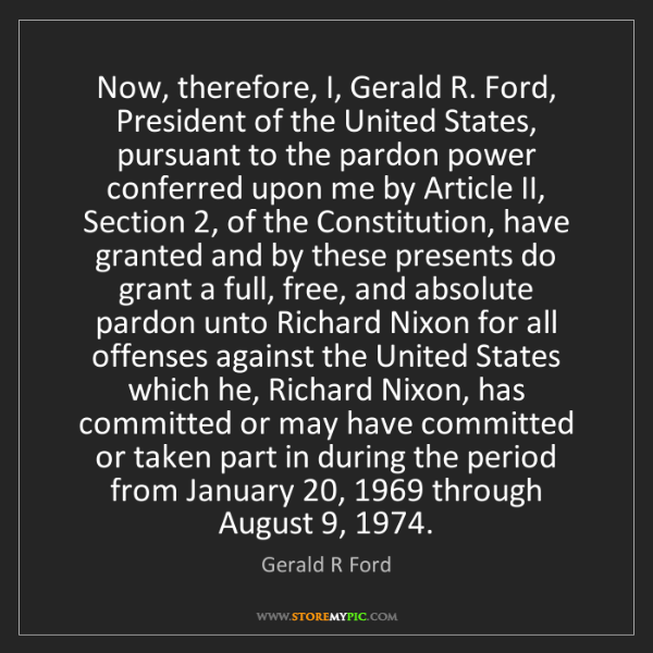 Gerald R Ford: Now, therefore, I, Gerald R. Ford, President of the United...