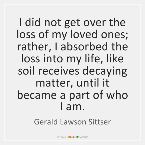 I did not get over the loss of my loved ones; rather, ...