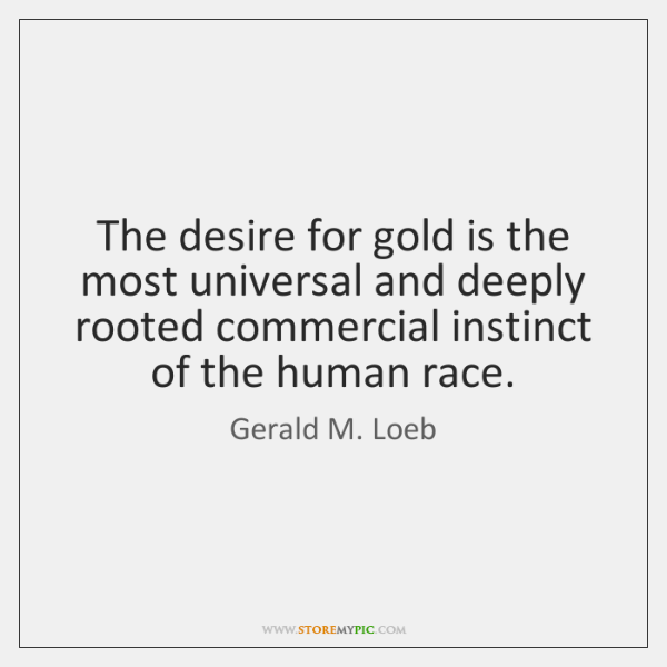 The desire for gold is the most universal and deeply rooted commercial ...