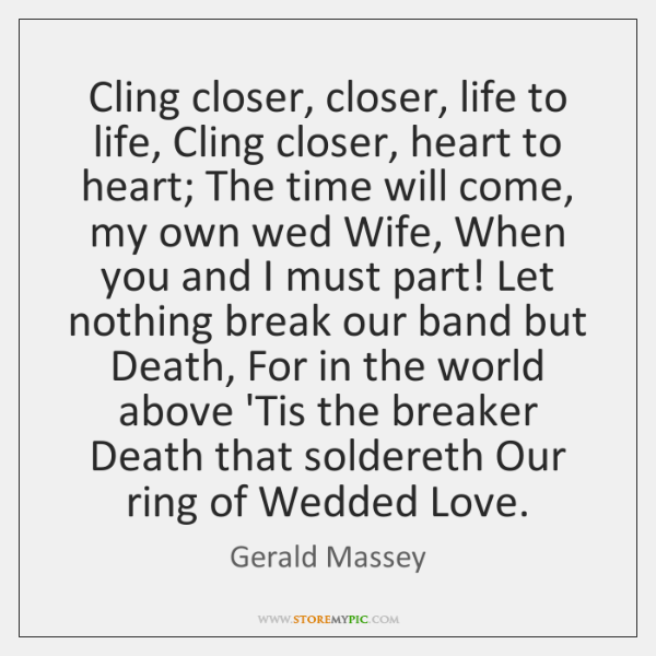 Cling closer, closer, life to life, Cling closer, heart to heart; The ...