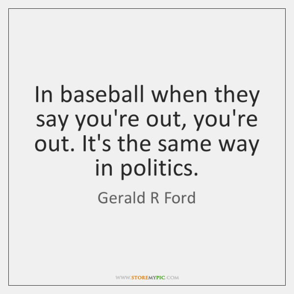 In baseball when they say you're out, you're out. It's the same ...