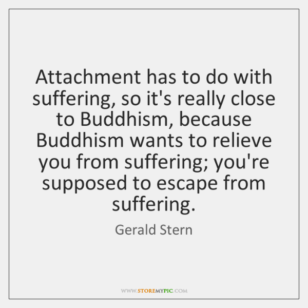 Attachment has to do with suffering, so it's really close to Buddhism, ...