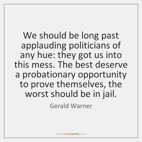 We should be long past applauding politicians of any hue: they got ...