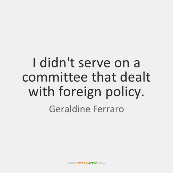 I didn't serve on a committee that dealt with foreign policy.