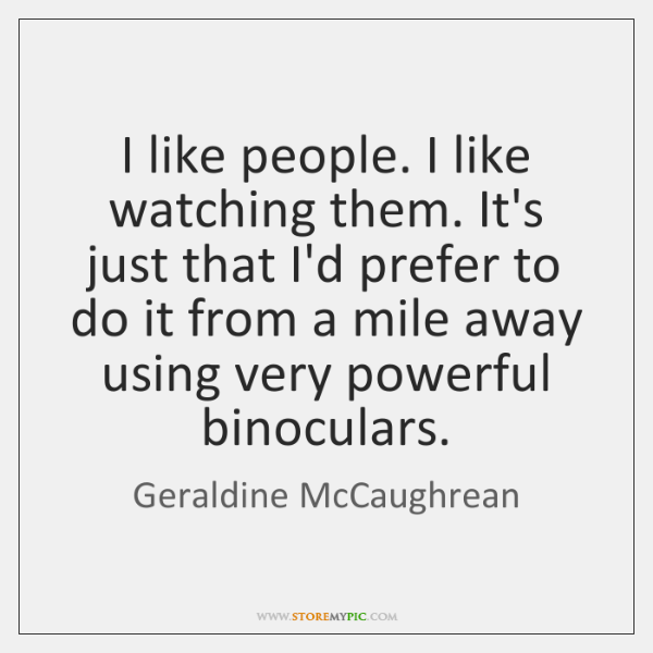 I like people. I like watching them. It's just that I'd prefer ...