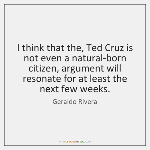 I think that the, Ted Cruz is not even a natural-born citizen, ...