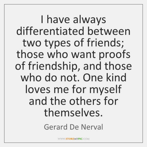 I have always differentiated between two types of friends; those who want ...