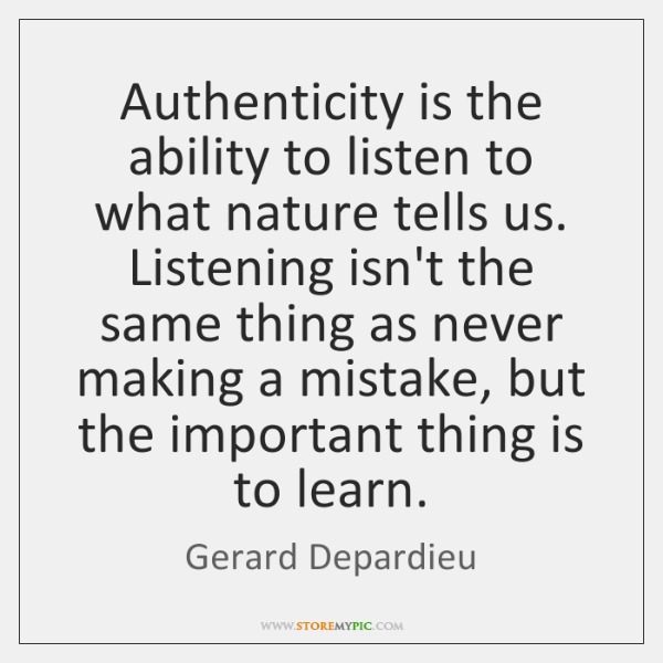 Authenticity is the ability to listen to what nature tells us. Listening ...