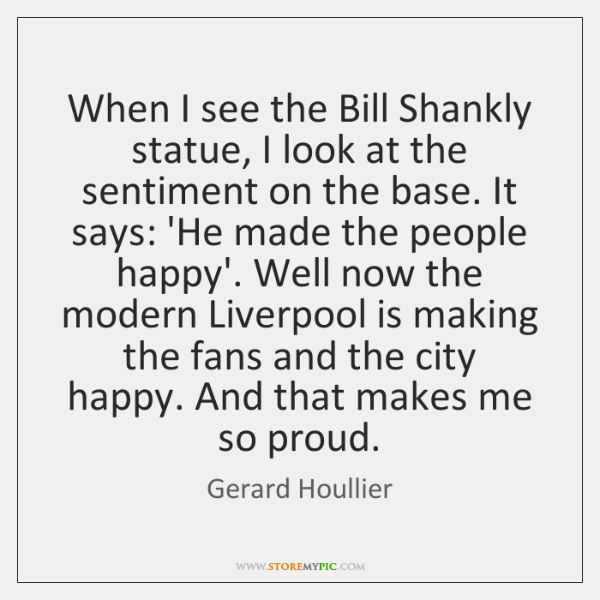 When I see the Bill Shankly statue, I look at the sentiment ...