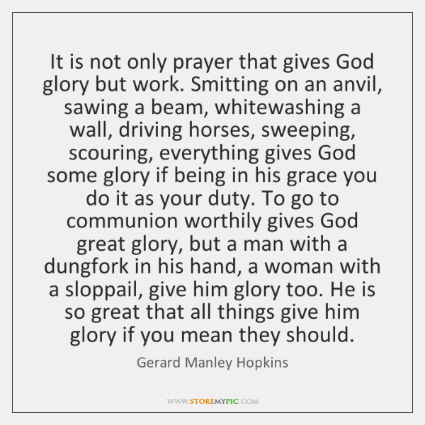 It is not only prayer that gives God glory but work. Smitting ...