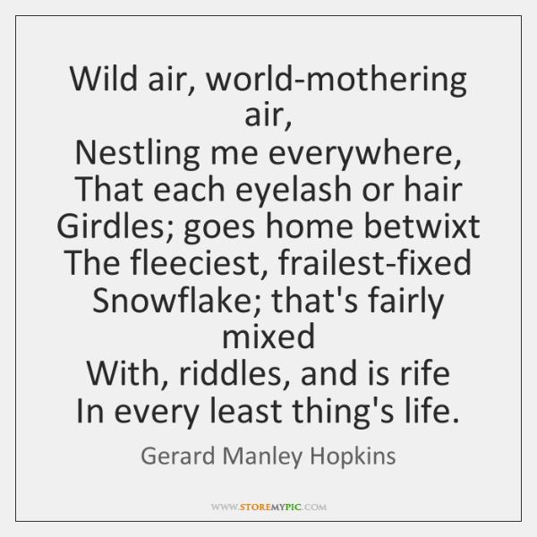 Wild air, world-mothering air,   Nestling me everywhere,   That each eyelash or hair   ...