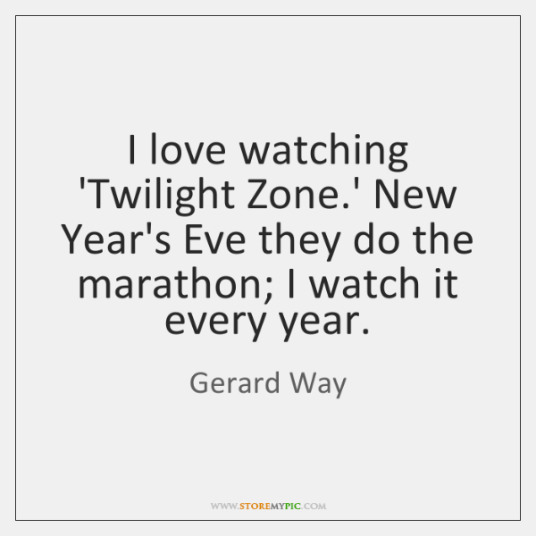 I love watching 'Twilight Zone.' New Year's Eve they do the ...