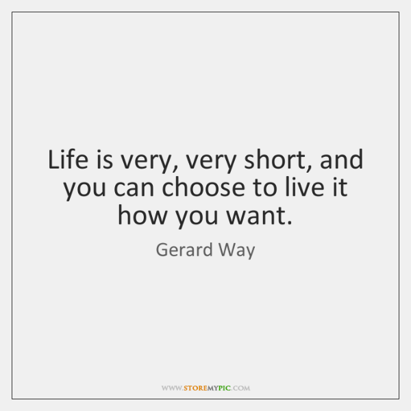 Life is very, very short, and you can choose to live it ...