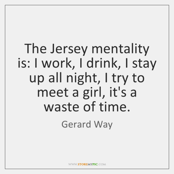 The Jersey mentality is: I work, I drink, I stay up all ...