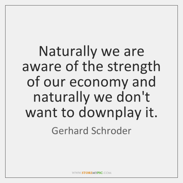 Naturally we are aware of the strength of our economy and naturally ...