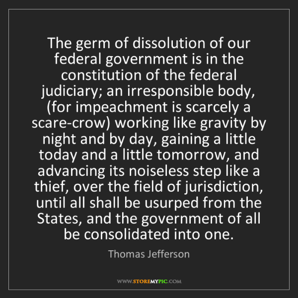 Thomas Jefferson: The germ of dissolution of our federal government is...