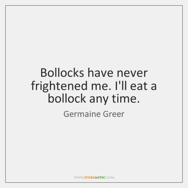 Bollocks have never frightened me. I'll eat a bollock any time.