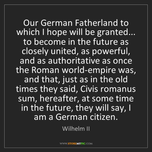 Wilhelm II: Our German Fatherland to which I hope will be granted......