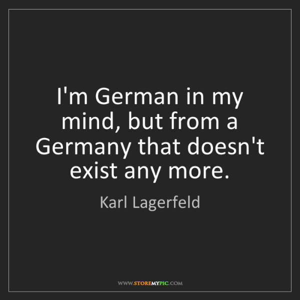 Karl Lagerfeld: I'm German in my mind, but from a Germany that doesn't...