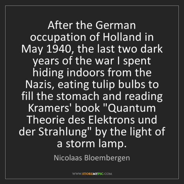 Nicolaas Bloembergen: After the German occupation of Holland in May 1940, the...