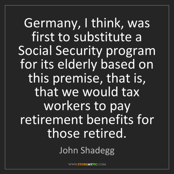 John Shadegg: Germany, I think, was first to substitute a Social Security...