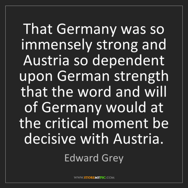 Edward Grey: That Germany was so immensely strong and Austria so dependent...