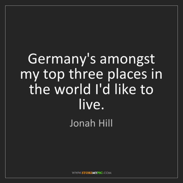 Jonah Hill: Germany's amongst my top three places in the world I'd...