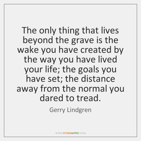 The only thing that lives beyond the grave is the wake you ...