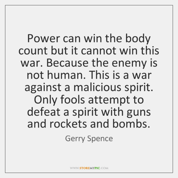 Power can win the body count but it cannot win this war. ...