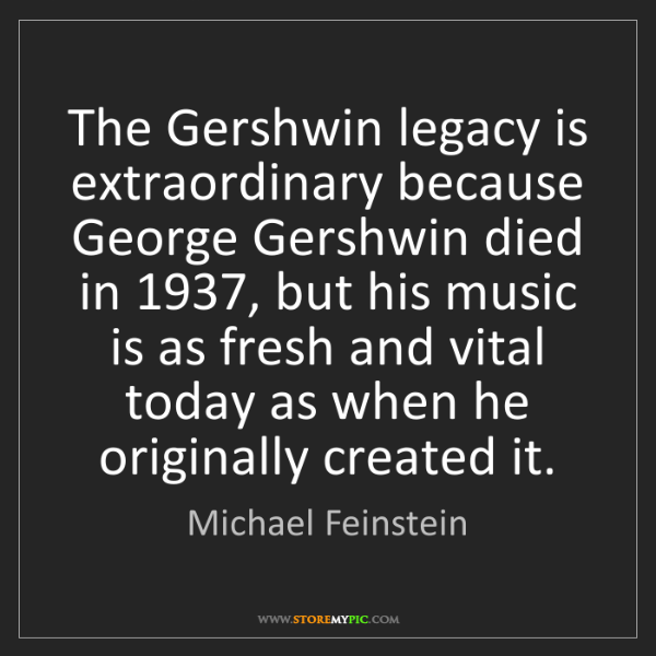 Michael Feinstein: The Gershwin legacy is extraordinary because George Gershwin...