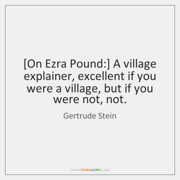 [On Ezra Pound:] A village explainer, excellent if you were a village, ...