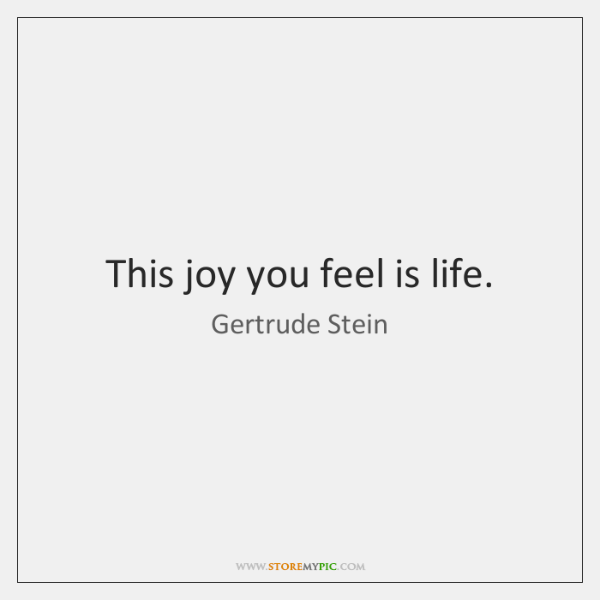 This joy you feel is life.