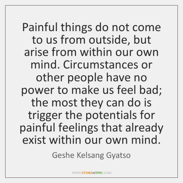 Painful things do not come to us from outside, but arise from ...