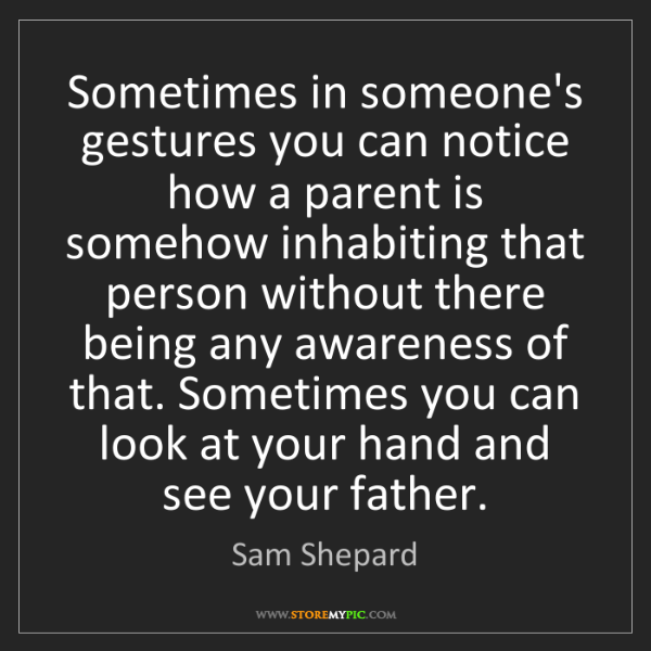 Sam Shepard: Sometimes in someone's gestures you can notice how a...