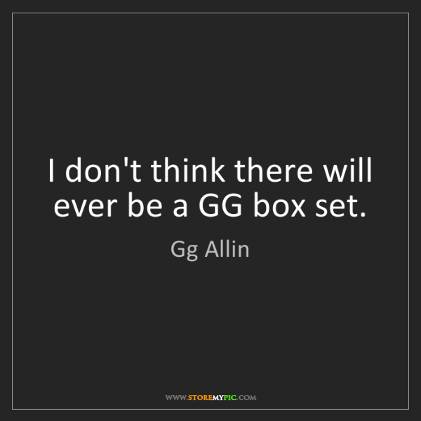 Gg Allin: I don't think there will ever be a GG box set.