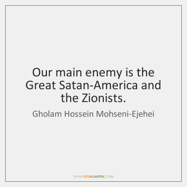 Our main enemy is the Great Satan-America and the Zionists.