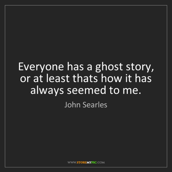 John Searles: Everyone has a ghost story, or at least thats how it...
