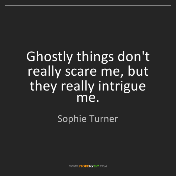 Sophie Turner: Ghostly things don't really scare me, but they really...