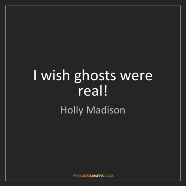 Holly Madison: I wish ghosts were real!