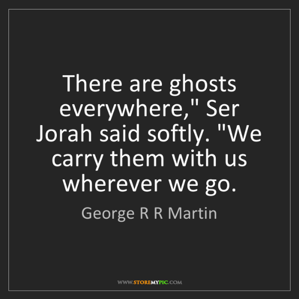 "George R R Martin: There are ghosts everywhere,"" Ser Jorah said softly...."