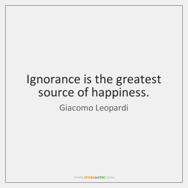 Ignorance is the greatest source of happiness.