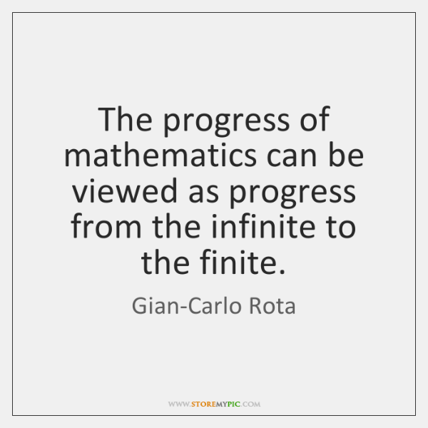 The progress of mathematics can be viewed as progress from the infinite ...