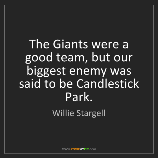 Willie Stargell: The Giants were a good team, but our biggest enemy was...