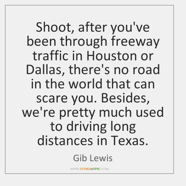 Shoot, after you've been through freeway traffic in Houston or Dallas, there's ...