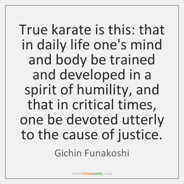 True karate is this: that in daily life one's mind and body ...