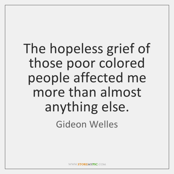 The hopeless grief of those poor colored people affected me more than ...