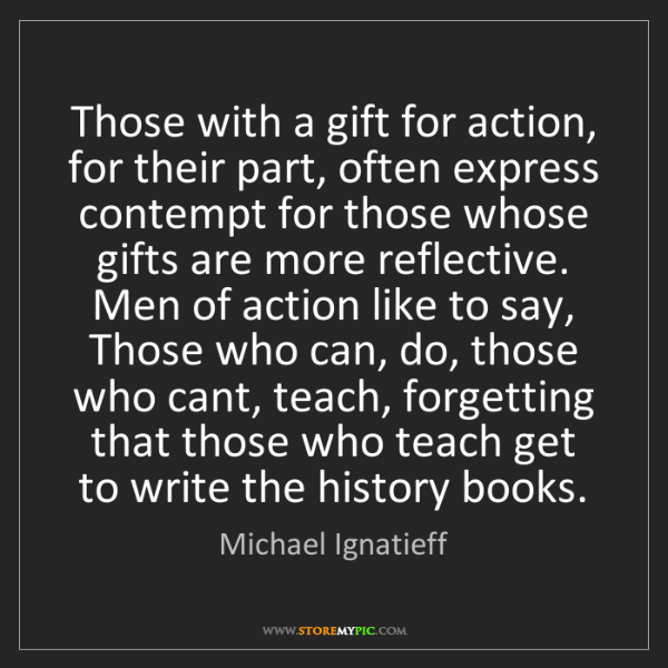 Michael Ignatieff: Those with a gift for action, for their part, often express...