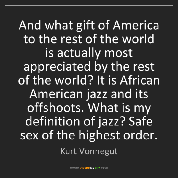 Kurt Vonnegut: And what gift of America to the rest of the world is...